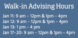 Walk-in advising hours. Jan. 9 – 13 (Tuesday 1pm – 4pm; Wednesday & Thursday 9am – 12pm & 1pm – 4pm; Friday 1pm – 4pm) Jan. 17 – 20 (Tuesday – Friday 9am – 12pm & 1pm – 4pm)