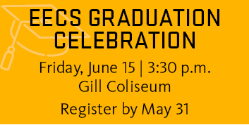 EECS Graduation Celebration. Friday, June 15, 3:30 p.m. Gill Coliseum. Register by May 31.