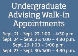 Undergraduate Advising Walk-in Appointments Sept. 21 – Sept. 22: 1:00 – 4:30 p.m. Sept. 24 – Sept. 25: 1:00 – 4:30 p.m. Sept. 26: 1:00 – 3:00 p.m. Sept. 27 – Sept. 30: 1:00 – 4:30 p.m.
