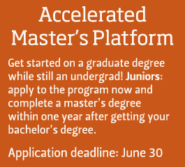 Accelerated Master's Program - Get started on a graduate degree while still an undergrad.