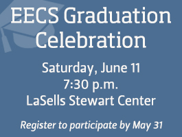 EECS Graduation Celebration: Saturday, June 11; 7:30 p.m.; LaSells Stewart Center; Register to participate by May 11.