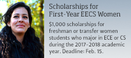 Scholarships for First-Year EECS Women $1,000 scholarships for freshman or transfer women students who major in ECE or CS during the 2017-2018 academic year. Deadline: Feb. 15.