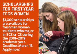 Graphic: Scholarship for first-year EECS women. $1,000 scholarships are available for freshman women students who major in ECE or CS during the 2018–2019 academic year. Deadline: March 15. Apply now!